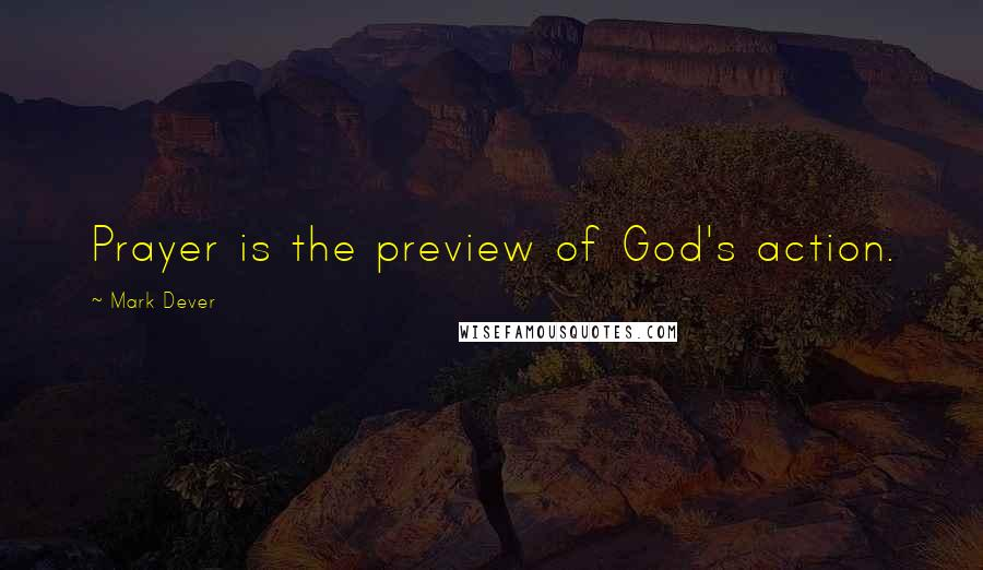 Mark Dever quotes: Prayer is the preview of God's action.
