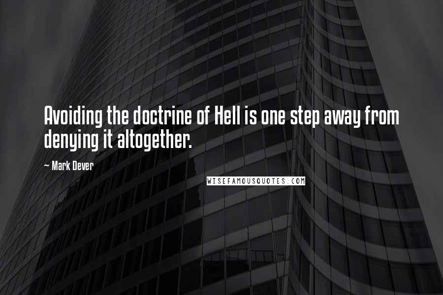 Mark Dever quotes: Avoiding the doctrine of Hell is one step away from denying it altogether.
