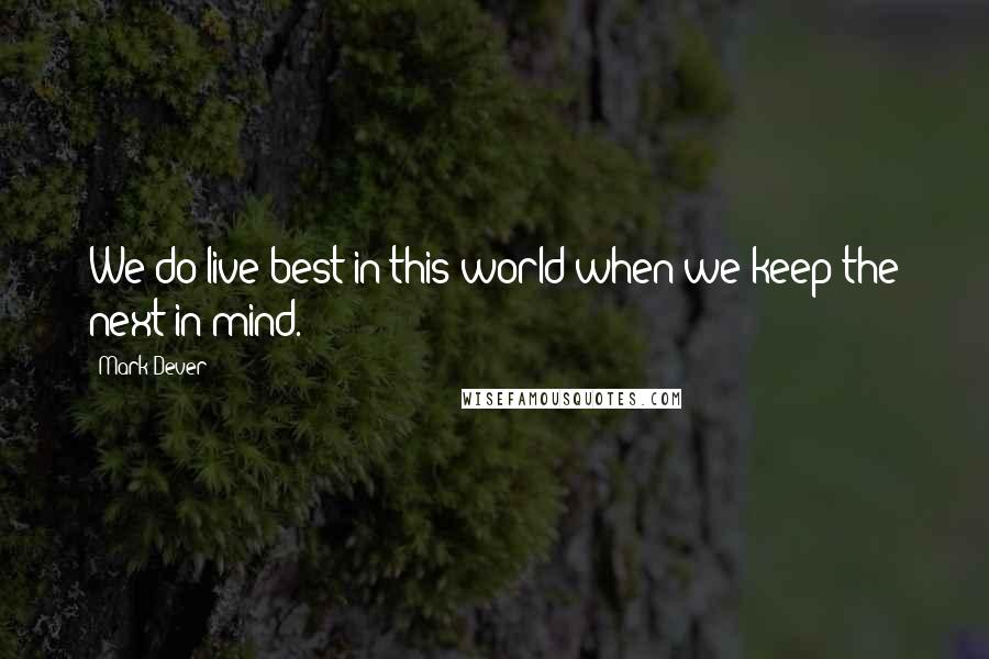 Mark Dever quotes: We do live best in this world when we keep the next in mind.