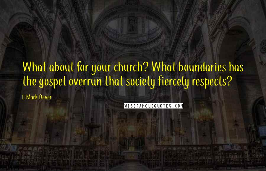 Mark Dever quotes: What about for your church? What boundaries has the gospel overrun that society fiercely respects?