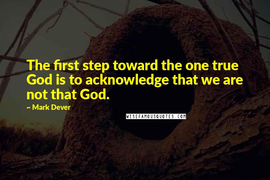 Mark Dever quotes: The first step toward the one true God is to acknowledge that we are not that God.