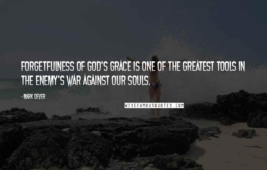 Mark Dever quotes: Forgetfulness of God's grace is one of the greatest tools in the enemy's war against our souls.