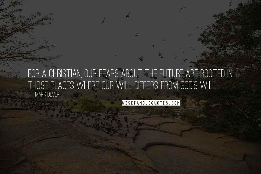 Mark Dever quotes: For a Christian, our fears about the future are rooted in those places where our will differs from God's will.
