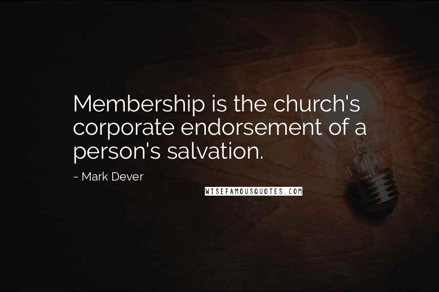 Mark Dever quotes: Membership is the church's corporate endorsement of a person's salvation.