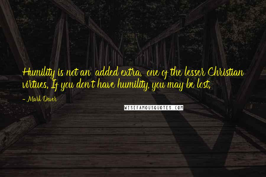 Mark Dever quotes: Humility is not an 'added extra,' one of the lesser Christian virtues. If you don't have humility, you may be lost.