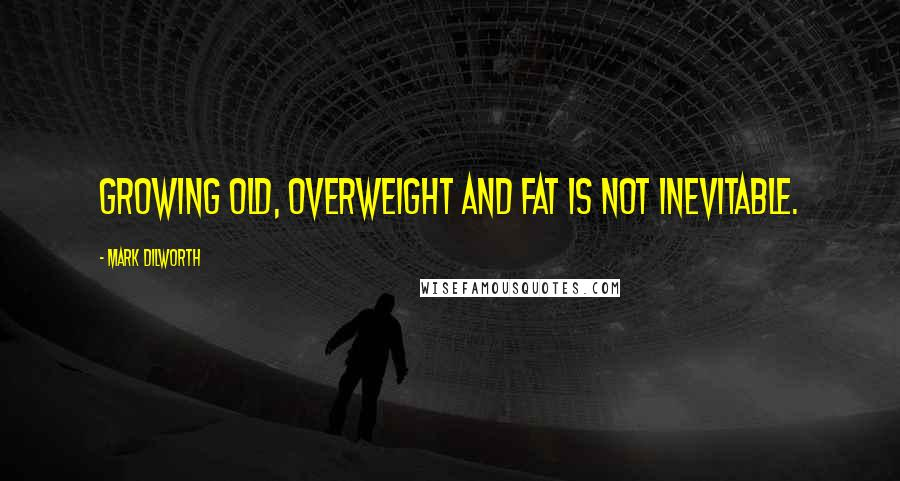 Mark Dilworth quotes: Growing old, overweight and fat is not inevitable.