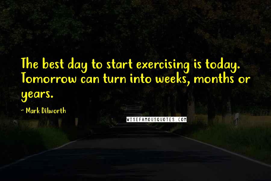 Mark Dilworth quotes: The best day to start exercising is today. Tomorrow can turn into weeks, months or years.
