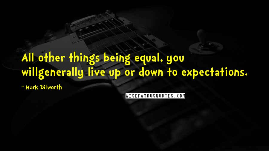 Mark Dilworth quotes: All other things being equal, you willgenerally live up or down to expectations.
