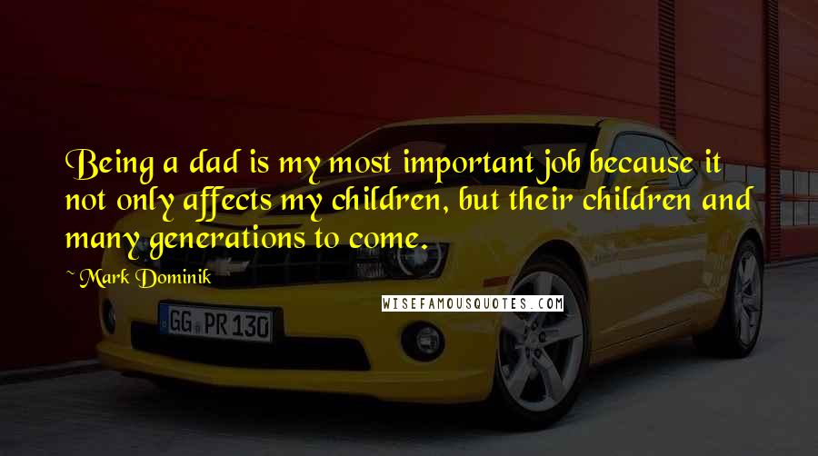 Mark Dominik quotes: Being a dad is my most important job because it not only affects my children, but their children and many generations to come.