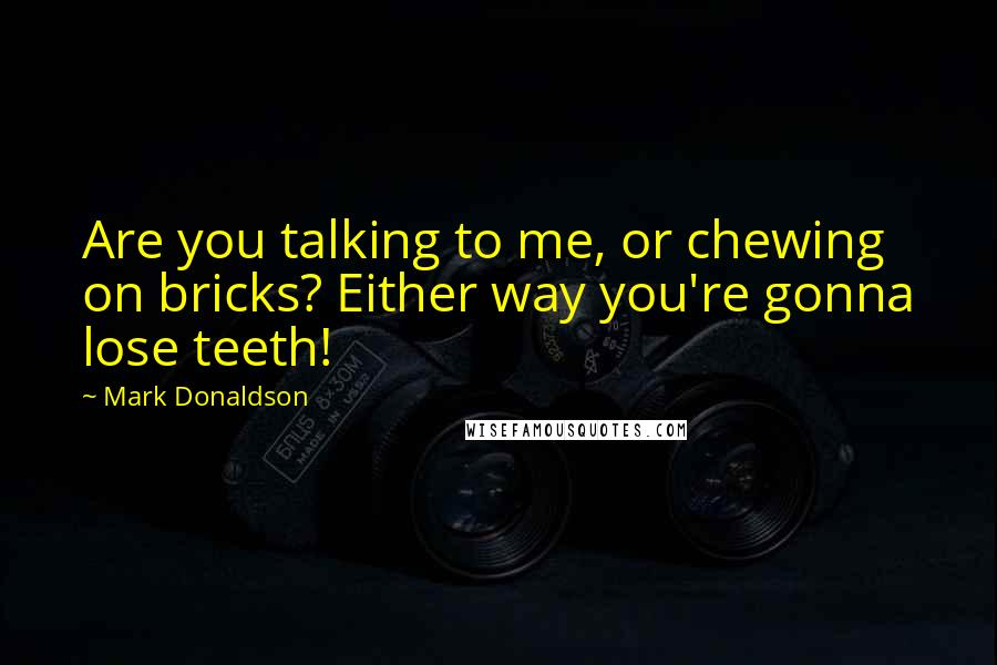 Mark Donaldson quotes: Are you talking to me, or chewing on bricks? Either way you're gonna lose teeth!