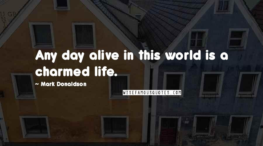Mark Donaldson quotes: Any day alive in this world is a charmed life.