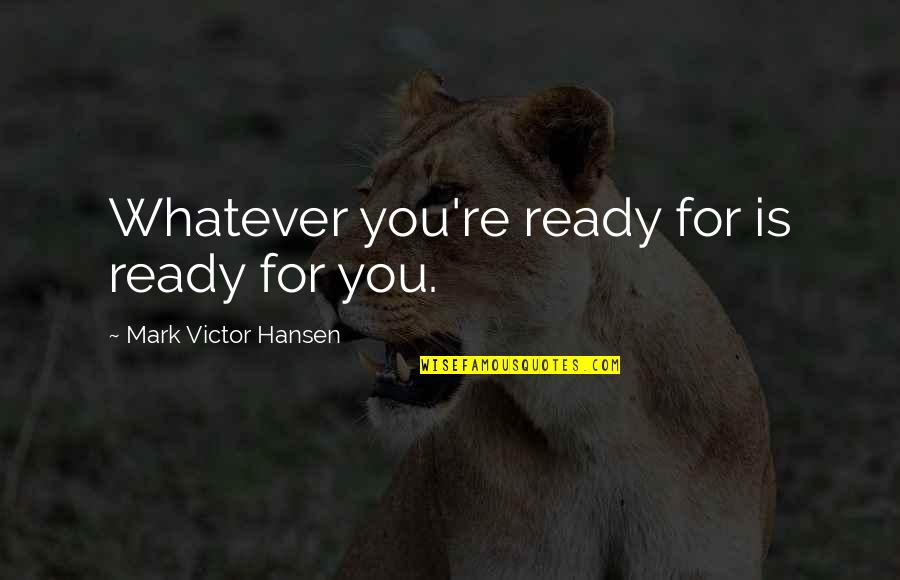 Mark Dooley Quotes By Mark Victor Hansen: Whatever you're ready for is ready for you.