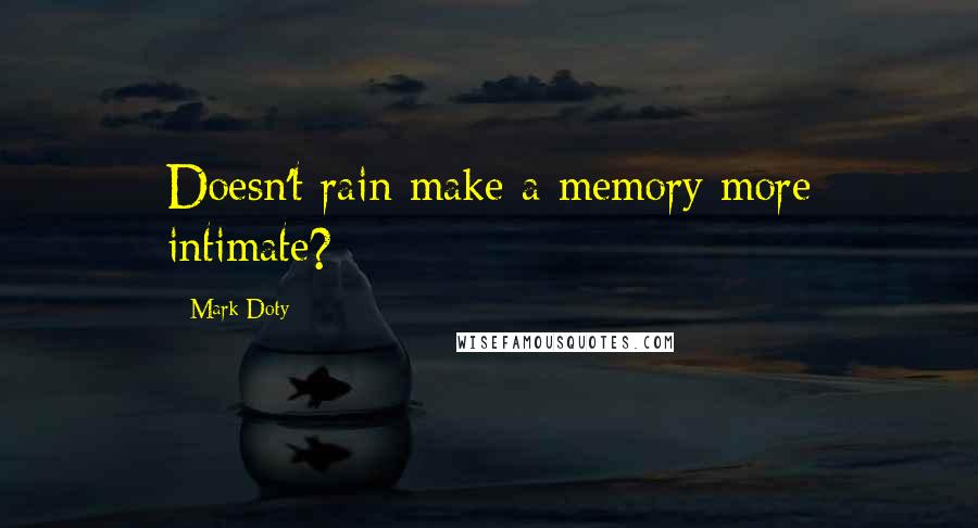 Mark Doty quotes: Doesn't rain make a memory more intimate?