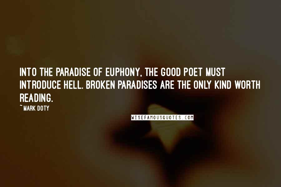 Mark Doty quotes: Into the paradise of euphony, the good poet must introduce hell. Broken paradises are the only kind worth reading.