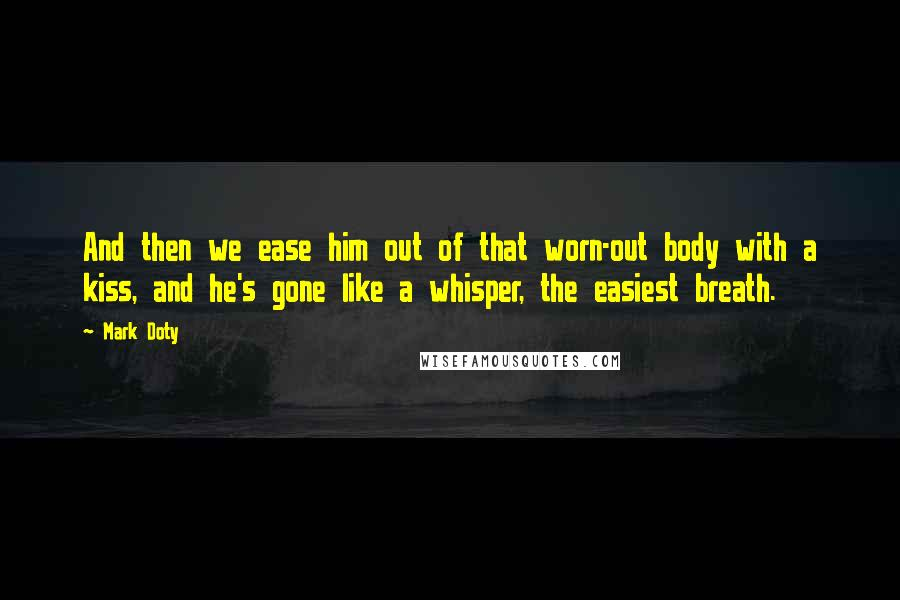 Mark Doty quotes: And then we ease him out of that worn-out body with a kiss, and he's gone like a whisper, the easiest breath.