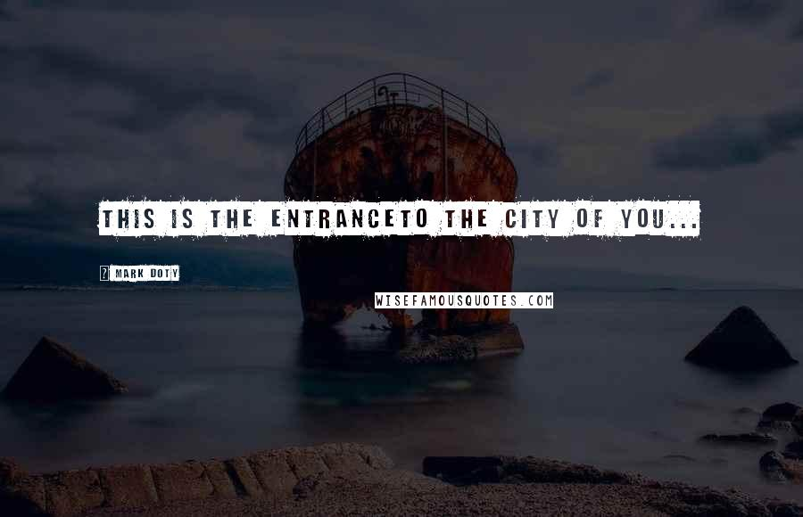 Mark Doty quotes: This is the entranceTo the city of you...
