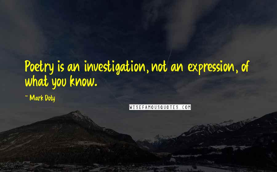 Mark Doty quotes: Poetry is an investigation, not an expression, of what you know.