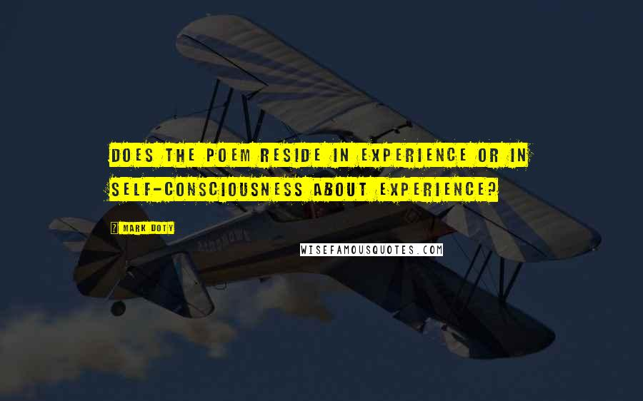 Mark Doty quotes: Does the poem reside in experience or in self-consciousness about experience?