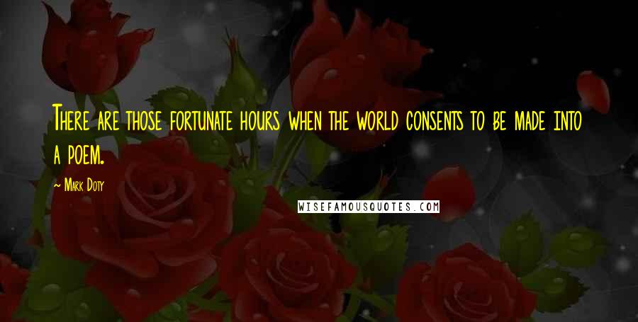 Mark Doty quotes: There are those fortunate hours when the world consents to be made into a poem.