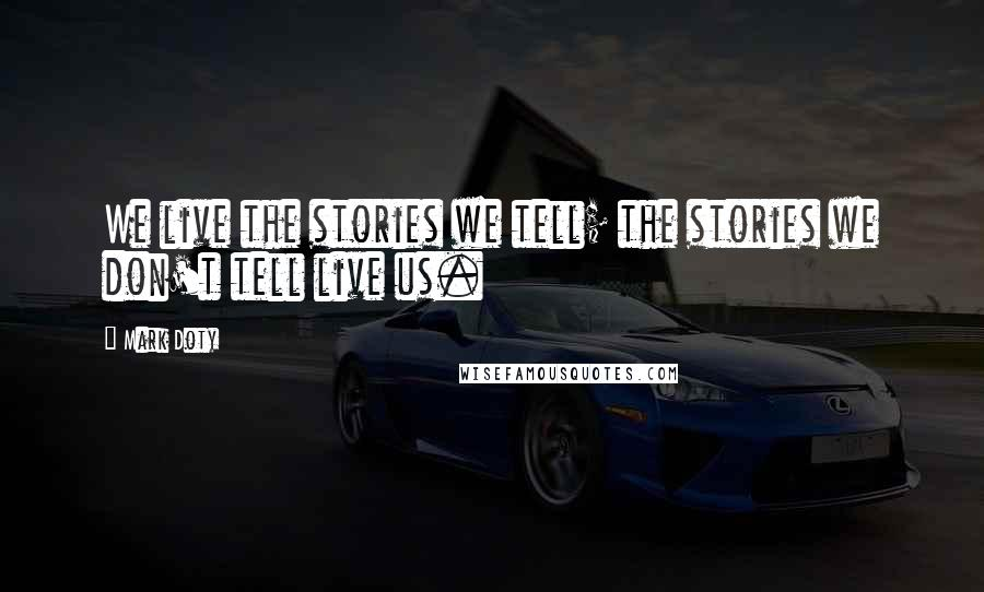 Mark Doty quotes: We live the stories we tell; the stories we don't tell live us.