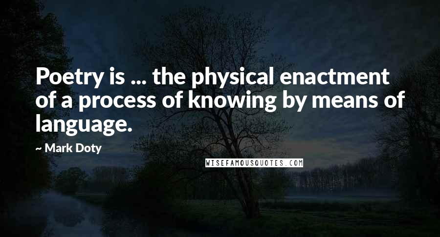 Mark Doty quotes: Poetry is ... the physical enactment of a process of knowing by means of language.