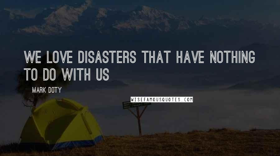 Mark Doty quotes: We love disasters that have nothing to do with us