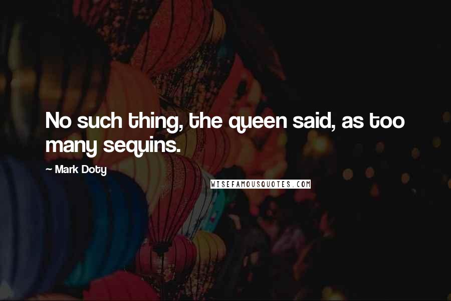 Mark Doty quotes: No such thing, the queen said, as too many sequins.