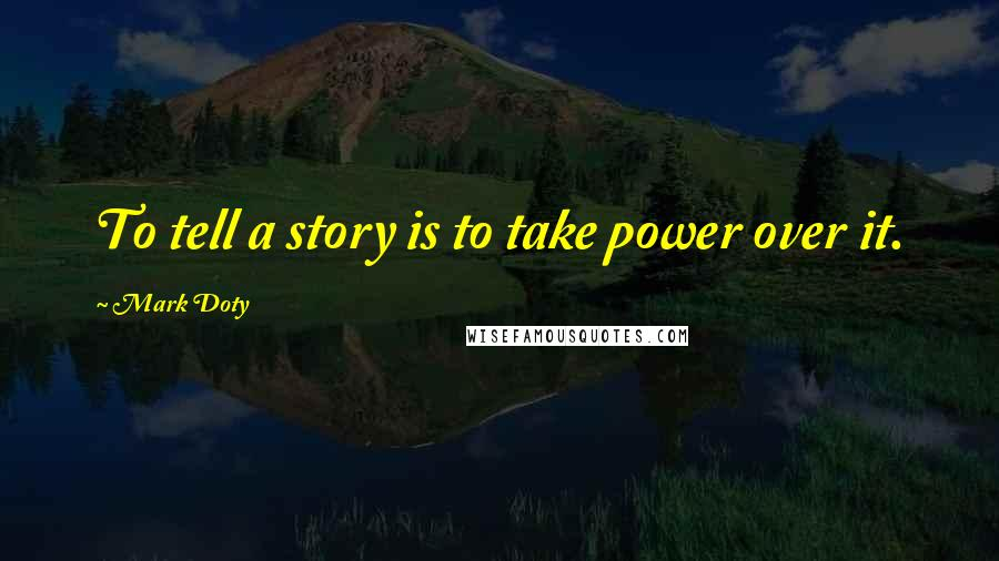Mark Doty quotes: To tell a story is to take power over it.