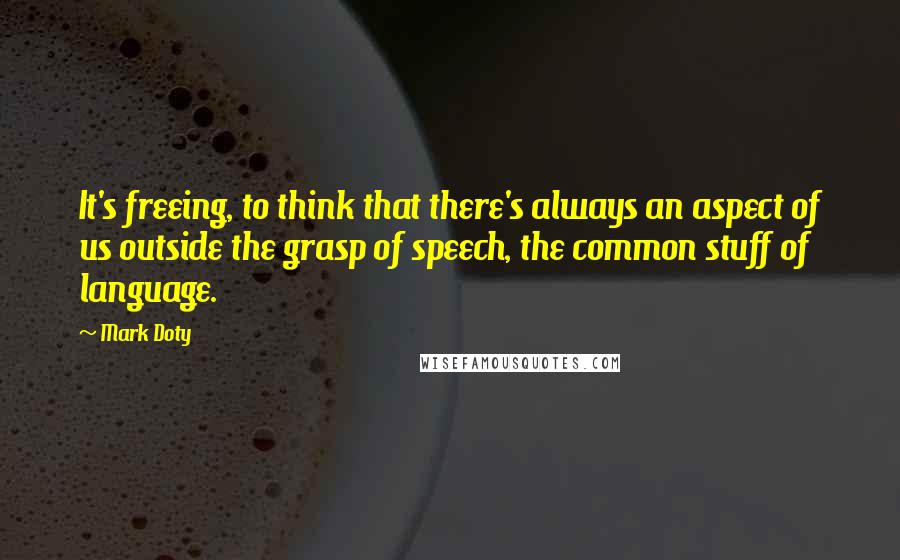 Mark Doty quotes: It's freeing, to think that there's always an aspect of us outside the grasp of speech, the common stuff of language.