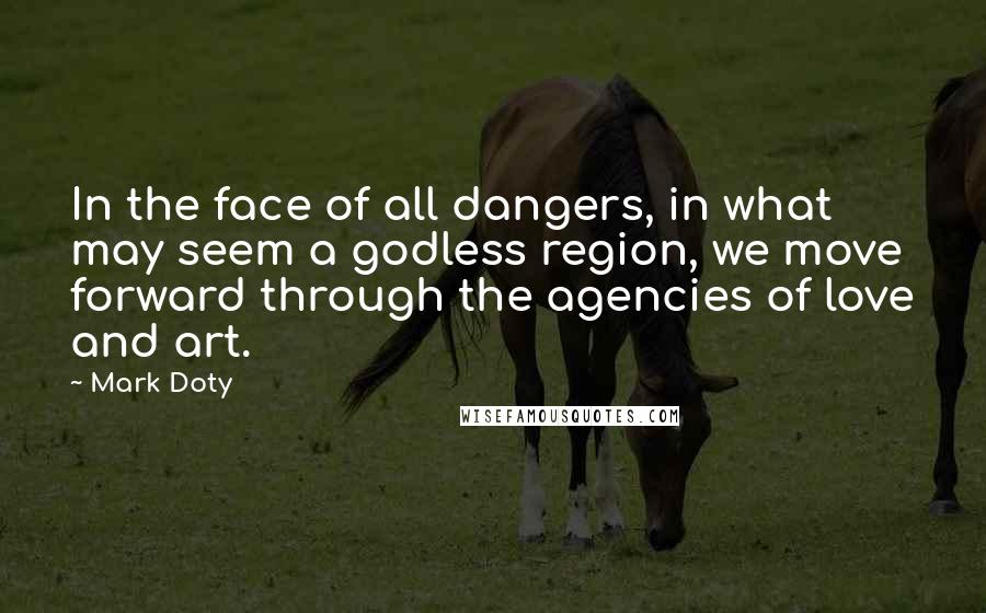 Mark Doty quotes: In the face of all dangers, in what may seem a godless region, we move forward through the agencies of love and art.