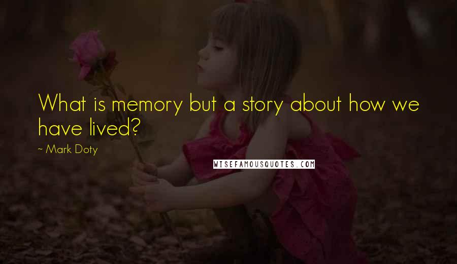 Mark Doty quotes: What is memory but a story about how we have lived?