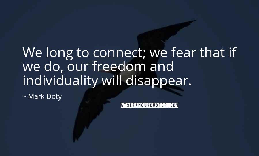 Mark Doty quotes: We long to connect; we fear that if we do, our freedom and individuality will disappear.