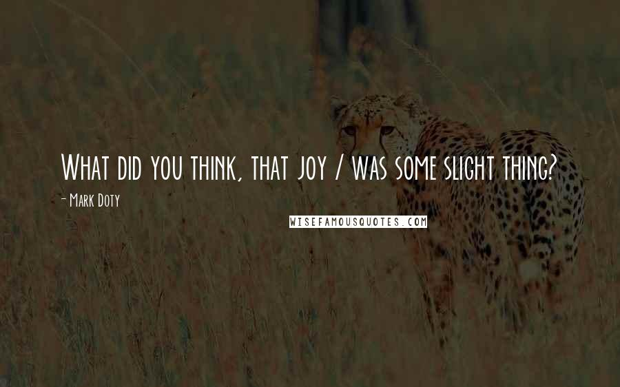 Mark Doty quotes: What did you think, that joy / was some slight thing?
