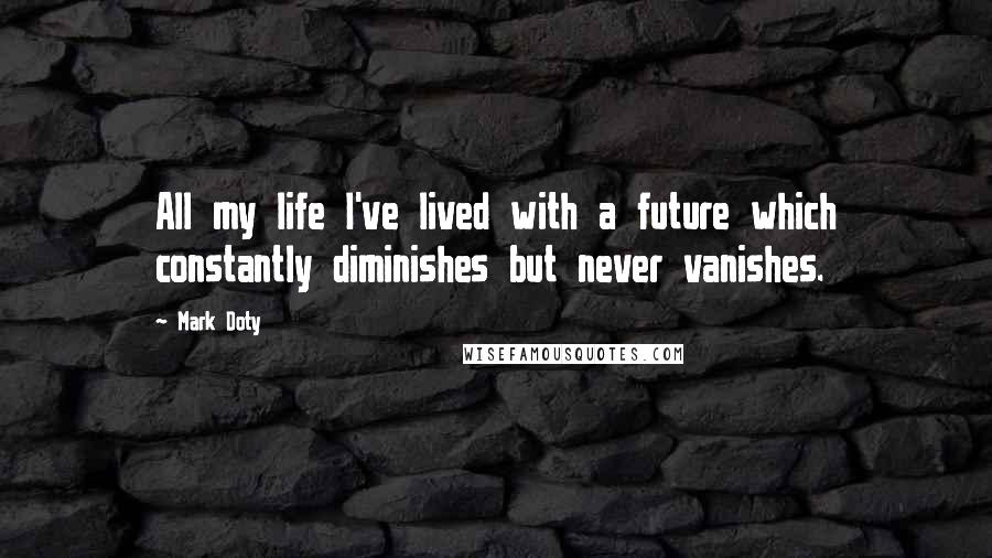 Mark Doty quotes: All my life I've lived with a future which constantly diminishes but never vanishes.