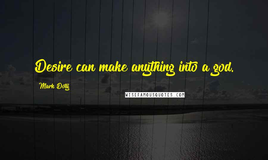 Mark Doty quotes: Desire can make anything into a god.
