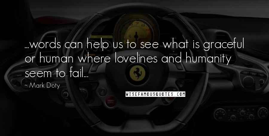 Mark Doty quotes: ...words can help us to see what is graceful or human where lovelines and humanity seem to fail...