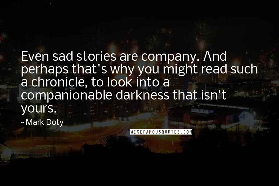 Mark Doty quotes: Even sad stories are company. And perhaps that's why you might read such a chronicle, to look into a companionable darkness that isn't yours.