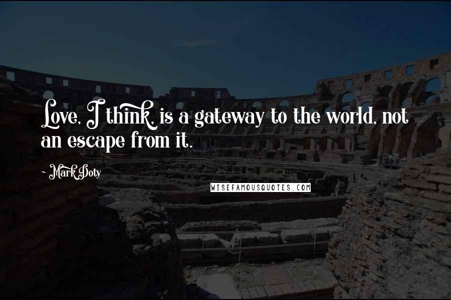 Mark Doty quotes: Love, I think, is a gateway to the world, not an escape from it.
