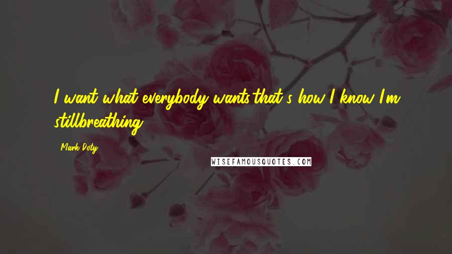 Mark Doty quotes: I want what everybody wants,that's how I know I'm stillbreathing ...