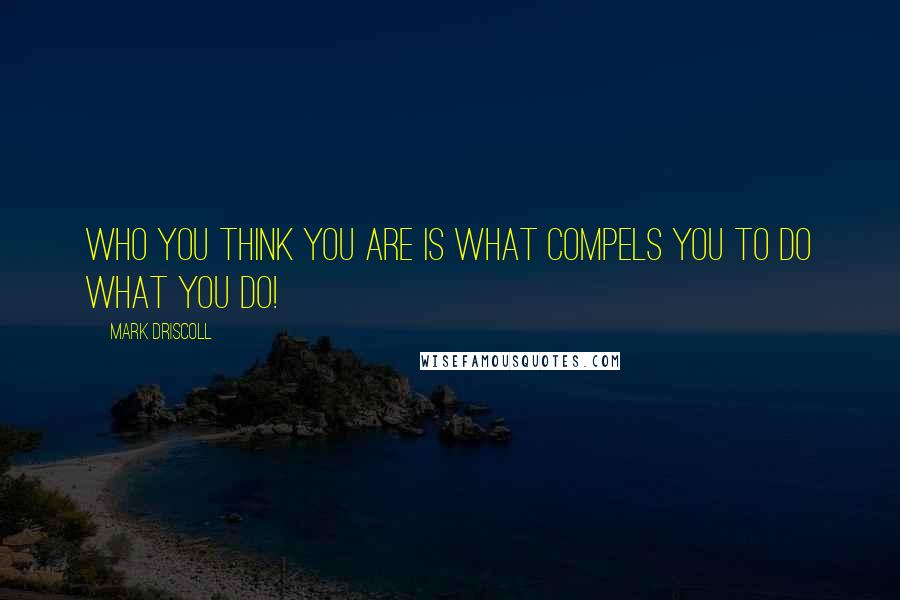 Mark Driscoll quotes: Who you think you are is what compels you to do what you do!