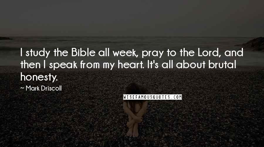 Mark Driscoll quotes: I study the Bible all week, pray to the Lord, and then I speak from my heart. It's all about brutal honesty.