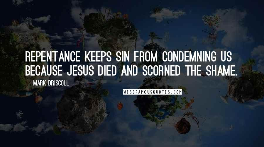 Mark Driscoll quotes: Repentance keeps sin from condemning us because Jesus died and scorned the shame.