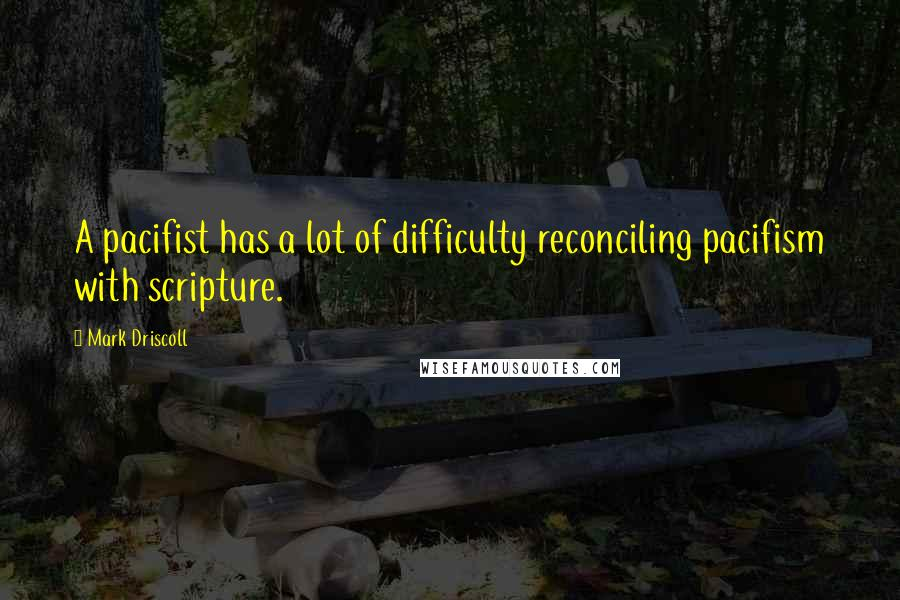 Mark Driscoll quotes: A pacifist has a lot of difficulty reconciling pacifism with scripture.