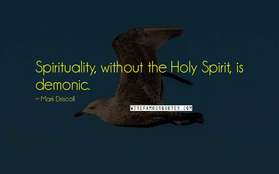 Mark Driscoll quotes: Spirituality, without the Holy Spirit, is demonic.