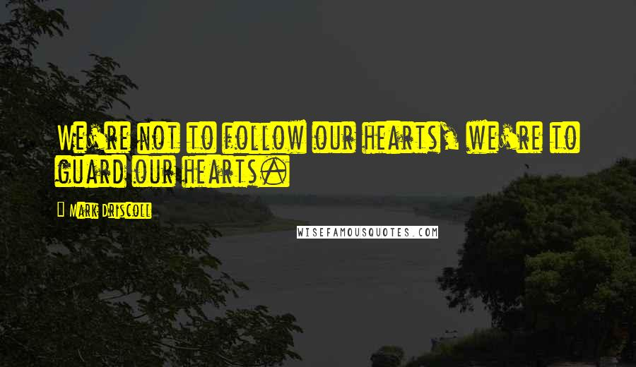 Mark Driscoll quotes: We're not to follow our hearts, we're to guard our hearts.