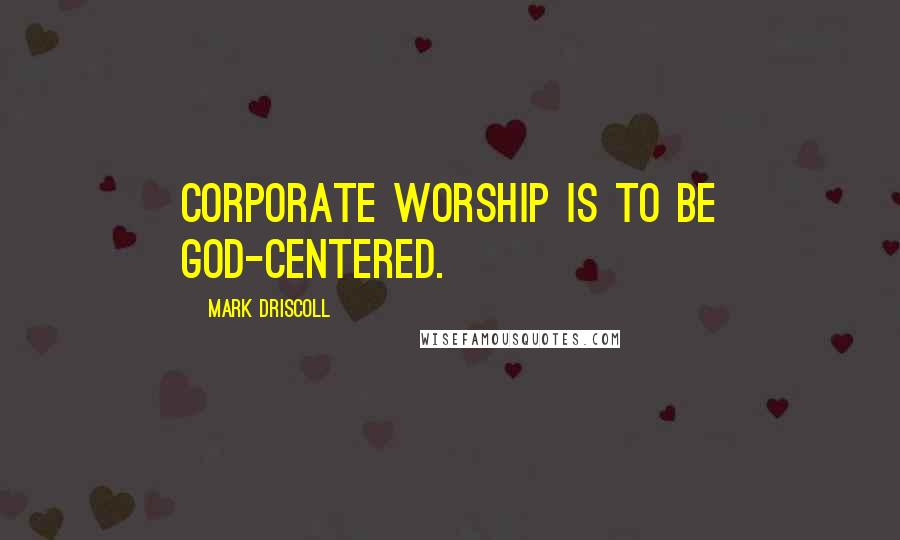 Mark Driscoll quotes: Corporate worship is to be God-centered.