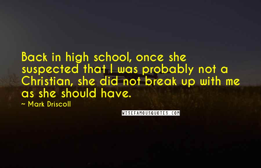 Mark Driscoll quotes: Back in high school, once she suspected that I was probably not a Christian, she did not break up with me as she should have.