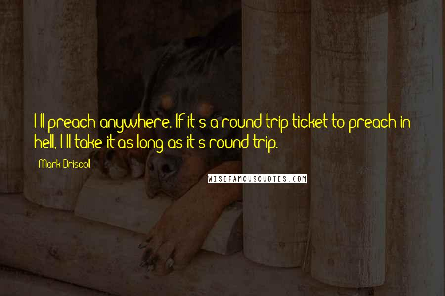 Mark Driscoll quotes: I'll preach anywhere. If it's a round trip ticket to preach in hell, I'll take it-as long as it's round trip.