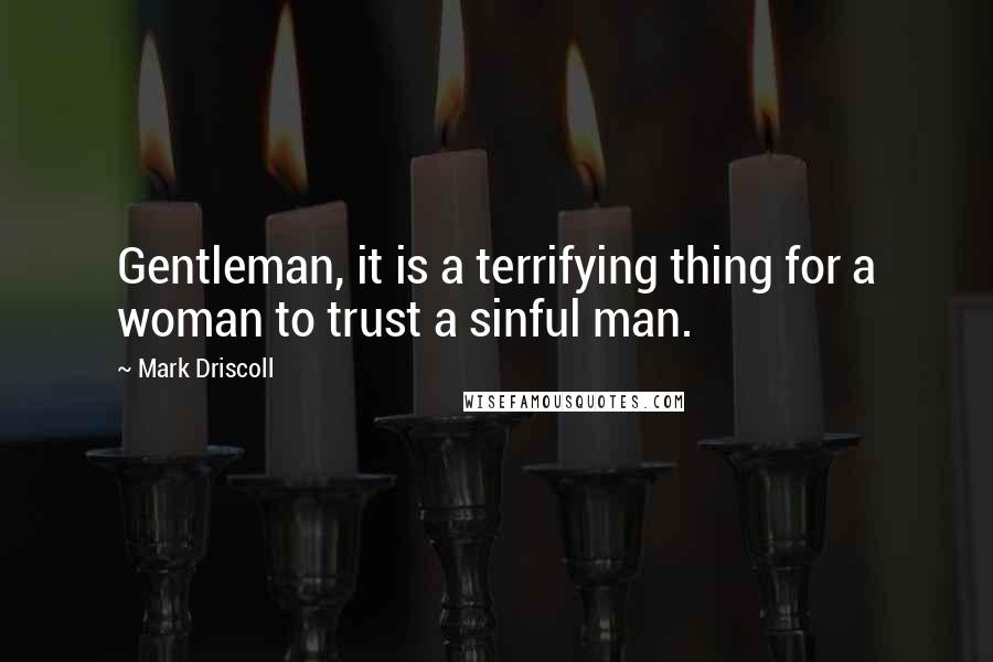 Mark Driscoll quotes: Gentleman, it is a terrifying thing for a woman to trust a sinful man.