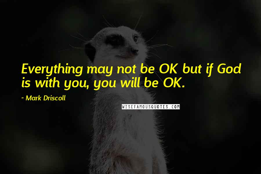 Mark Driscoll quotes: Everything may not be OK but if God is with you, you will be OK.